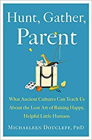 Hunt, Gather, Parent: What Ancient Cultures Can Teach Us About the Lost Art of Raising Happy, Helpful Little H