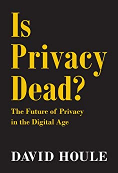 Is Privacy Dead?: The Future of Privacy in the Digital Age by [Houle, David]