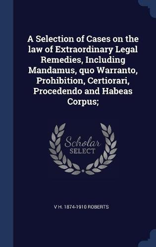 Download A Selection of Cases on the law of Extraordinary Legal Remedies, Including Mandamus, quo Warranto, Prohibition, Certiorari, Procedendo and Habeas Corpus; PDF