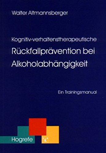 Kognitiv-verhaltenstherapeutische Rückfallprävention bei Alkoholabhängigkeit: Ein Trainingsmanual (Therapeutische Praxis)