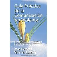 Guía práctica de la Comunicación No Violenta: Una guía práctica con ejemplos y ejercicios para