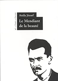 Le mendiant de la beauté : Edition bilingue français-hongrois par Attila Jozsef