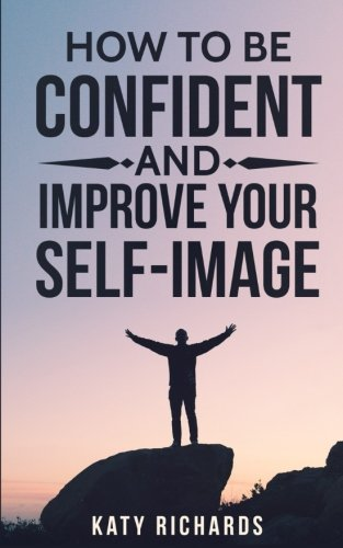 Self-Confidence: How to Be Confident and Improve Your Self-Image (Self-Esteem, Confidence, Overcome Fear, Overcome Anxiety)