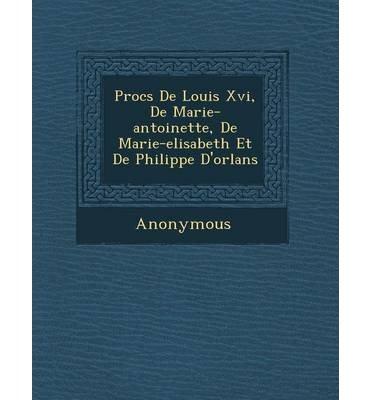 Download Proc S de Louis XVI, de Marie-Antoinette, de Marie-Elisabeth Et de Philippe D'Orl ANS (Paperback)(French) - Common PDF