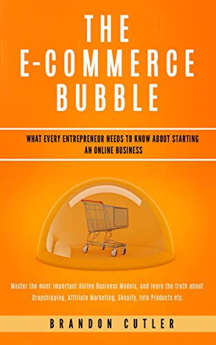 The E-Commerce Bubble: What Every Entrepreneur Needs to Know About Starting an Online Business. Learn the Truth About Dropshipping, Affiliate Marketing, Shopify, Info Products + More