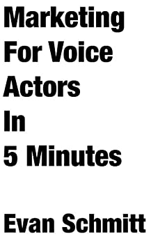 Marketing for Voice Actors in Five Minutes: 3 Easy Steps To Get Your Voiceover Business Going by [Schmitt, Evan]