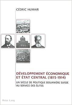 Daeveloppement Aeconomique Et Aetat Central (1815-1914): Un Siaecle de Politique Douaniaere Suisse Au Service Des Aelites