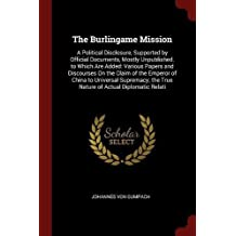 The Burlingame Mission: A Political Disclosure, Supported by Official Documents, Mostly Unpublished. to Which Are Added: Various Papers and Discourses on the Claim of the Emperor of China to Universal Supremacy; The True Nature of Actual Diplomatic Relati