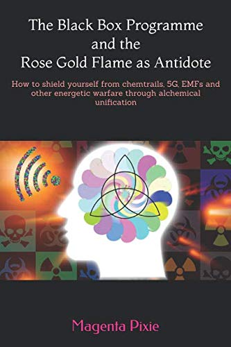 The Black Box Programme and the Rose Gold Flame as Antidote: How to shield yourself from chemtrails, 5G, EMFs and other energetic warfare through alchemical unification ()