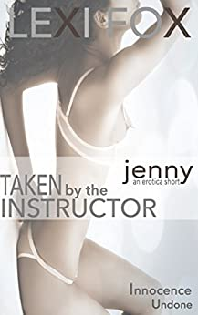 Taken by the Instructor: Jenny: Innocence Undone Erotica Short by [Fox, Lexi]