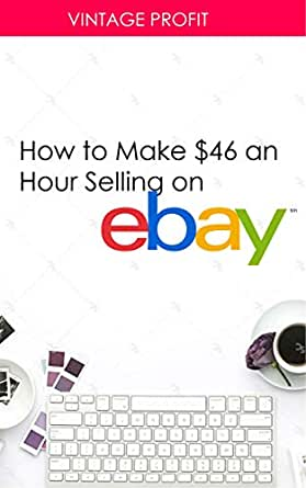How to Make $46 an Hour Selling on eBay: Money Making Secrets ...