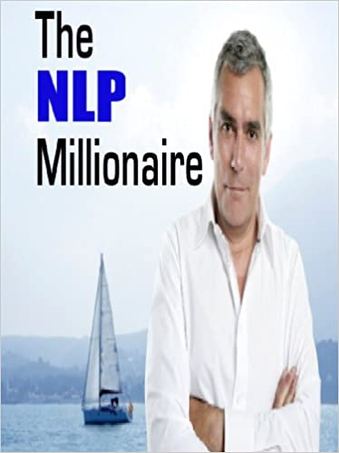 The NLP Millionaire: How to Master the Power of NLP to Make Your First Million!
