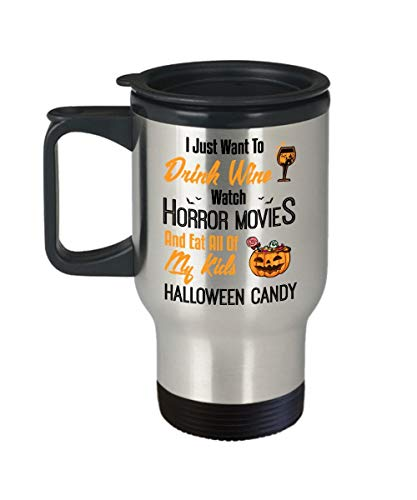 I Just Want To Drink Wine Watch Horror Movies And Eat All Of My Kids Halloween Candy Stainless Steel Travel Mug Cup | Best Halloween, Birthday Gift For Dad, Mom, -