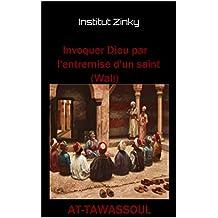 Invoquer Dieu par l'entremise d'un saint (Wali): AT TAWASSOUL (Monotheisme t. 5) (French Edition)