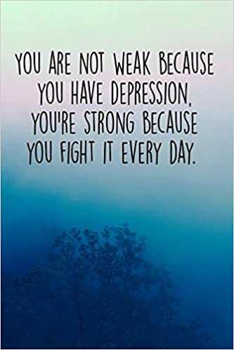 You Are Not Weak Because You Have Depression. You\'re Strong ...