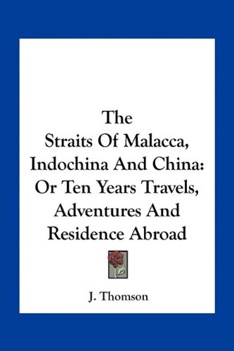 The Straits Of Malacca, Indochina And China: Or Ten Years Travels, Adventures And Residence Abroad PDF