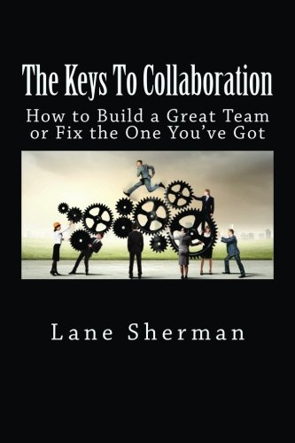The Keys To Collaboration: How to Build A Great Team or Fix the One You've Got PDF