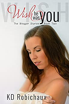 Wish He Was You (The Blogger Diaries Trilogy Book 2) by [KD Robichaux]
