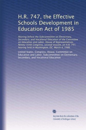 H.R. 747, the Effective Schools Development in Education Act of 1985: Hearing before the Subcommittee on Elementary, Secondary, and Vocational ... hearing held in Washington, DC, March 4, 1986