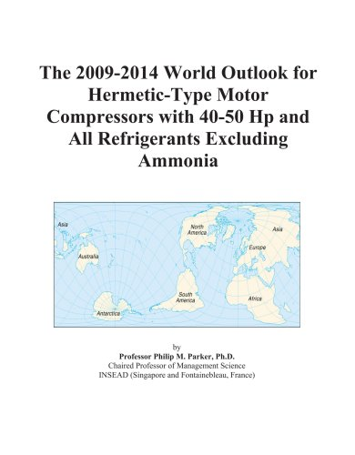 The 2009-2014 World Outlook for Hermetic-Type Motor Compressors with 40-50 Hp and All Refrigerants Excluding Ammonia