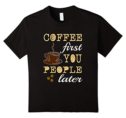 Kids FUNNY COFFEE FIRST YOU PEOPLE LATER T-SHIRT Caffeine Lovers 6 Black (The Today Show Halloween Costumes)