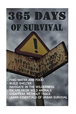 365 Days Of Survival: Find Water And Food, Build Shelter, Navigate In The Wilderness, Escape From Animals, Disappear Without Trace: (Prepper's Guide, Survival Medicine, Bug out bag, Bushcraft