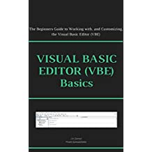 Visual Basic Editor (VBE) Basics: The Beginners Guide to Working with, and Customizing, the Visual Basic Editor (VBE) (Excel Macros for Beginners Book 5)