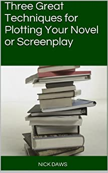 Three Great Techniques for Plotting Your Novel or Screenplay by [Daws, Nick]