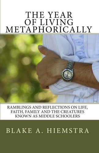 The Year of Living Metaphorically: Ramblings and Reflections on Life, Faith, Family and the Creatures Known as MIddle Schoolers pdf epub