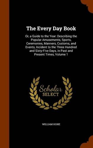 Read Online The Every Day Book: Or, a Guide to the Year: Describing the Popular Amusements, Sports, Ceremonies, Manners, Customs, and Events, Incident to the ... Days, in Past and Present Times, Volume 1 pdf epub