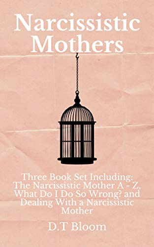 Narcissistic Mothers: Three Book Set Including: The Narcissistic Mother A - Z, What Do I Do So Wrong?, and Dealing With a Narcissistic Mother by [Bloom, D.T]