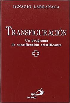 Ignacio Larrañaga - Transfiguración: Un Programa De Santificación Cristificante