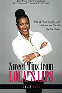 Sweet Tips from Lola!'s Lips: Fifty-Two Ways to Raise Your Vibration and Live the Life You Choose