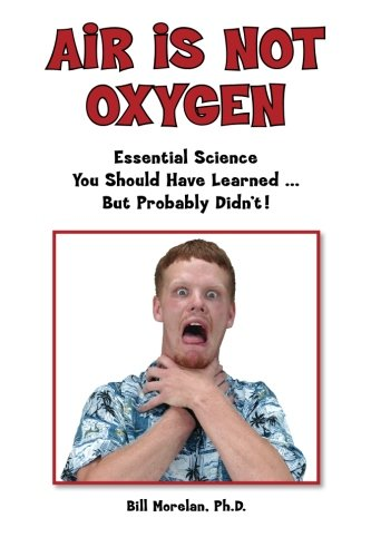 Air Is Not Oxygen: Essential Science You Should Have Learned ... But Probably Didn't!