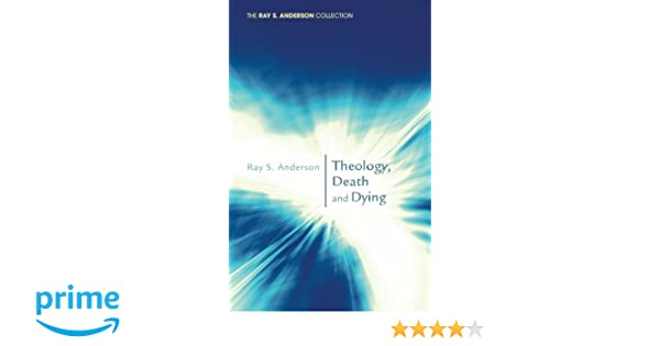 Theology, Death and Dying: (Ray S. Anderson Collection): Ray S. Anderson: 9781620322116: Amazon.com: Books