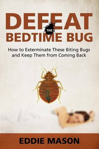 Defeat the Bedtime Bug: How to Exterminate These Biting Bugs and Keep Them from Coming Back
