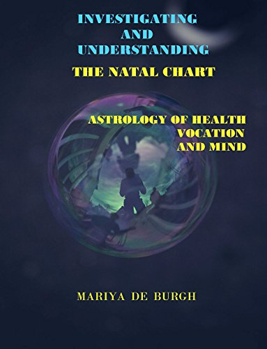 Investigating And Understanding The Natal Chart: Astrology of Health, Vocation And Mind