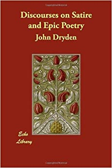 Discourses on Satire and Epic Poetry by John Dryden (December 17, 2007)