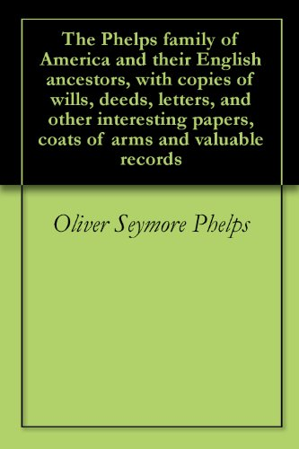 - The Phelps family of America and their English ancestors, with copies of wills, deeds, letters, and other interesting papers, coats of arms and valuable records