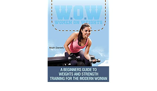 W.O.W Women On Weights: A Beginners Guide To Weights & Strength Training For The Modern Woman