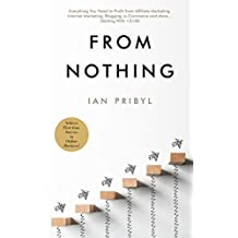From Nothing: Everything You Need to Profit from Affiliate Marketing, Internet Marketing, Blogging, Online Business, e-Commerce and More… Starting With <$100