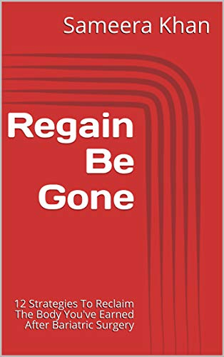 Regain Be Gone!: 12 Strategies To Reclaim The Body You've Earned After Bariatric Surgery by Sameera Khan RD PA-C