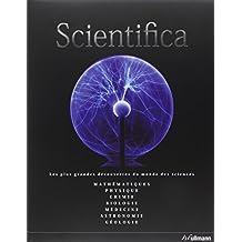 Scientifica : Les plus grandes découvertes du monde des sciences - Mathématiques, Physique, Chimie, Biologie, Médecine, Astronomie, Géologie