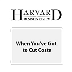 When You've Got to Cut Costs – Now (Harvard Business Review)