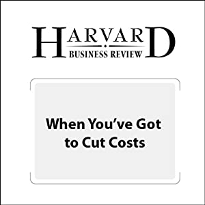 When You've Got to Cut Costs – Now (Harvard Business Review) Periodical
