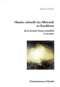 Histoire culturelle des Allemands au Kazakhstan : De la Seconde Guerre mondiale à nos jours par Sabrina Dorlin