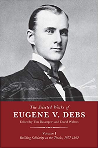 cover image The Selected Works of Eugene V. Debs, Vol. I: Building Solidarity on the Tracks, 1877–1892