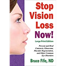Stop Vision Loss Now! Large Print Edition: Prevent and Heal Cataracts, Glaucoma, Macular Degeneration, and Other Common Eye Disorders