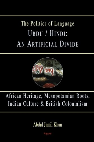 Urdu/Hindi: An Artificial Divide: African Heritage, Mesopotamian roots, Indian Culture & British Colonialism (The Politics of Language)