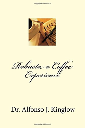 Robusta a Coffee Experience by Dr. Alfonso J. Kinglow